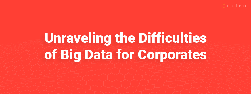 Unraveling the Difficulties of Big Data for Corporates